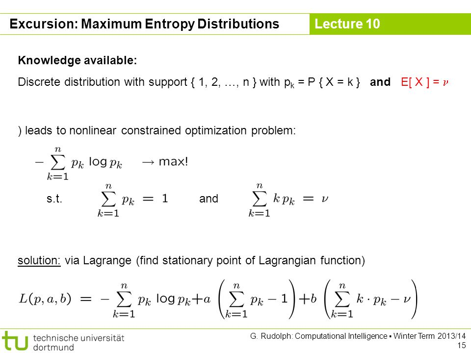 Lecture 10 G. Rudolph: Computational Intelligence ▪ Winter Term 2013/14 15 Excursion: Maximum Entropy Distributions Knowledge available: Discrete dist