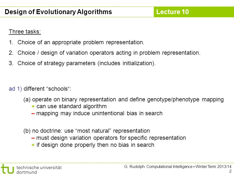 Lecture 10 G. Rudolph: Computational Intelligence ▪ Winter Term 2013/14 2 Design of Evolutionary Algorithms Three tasks: 1.Choice of an appropriate pr