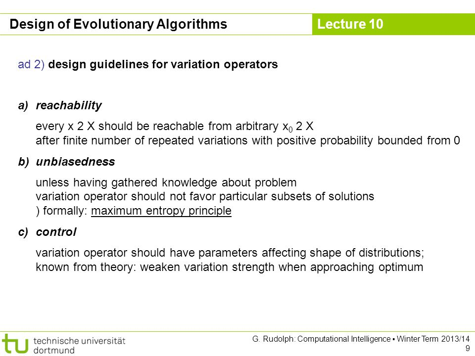 Lecture 10 G. Rudolph: Computational Intelligence ▪ Winter Term 2013/14 9 Design of Evolutionary Algorithms ad 2) design guidelines for variation oper