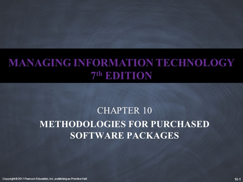 Copyright © 2011 Pearson Education, Inc. publishing as Prentice Hall 10-1 MANAGING INFORMATION TECHNOLOGY 7 th EDITION CHAPTER 10 METHODOLOGIES FOR PU