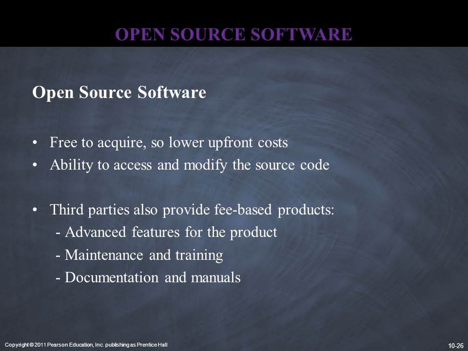 Copyright © 2011 Pearson Education, Inc. publishing as Prentice Hall 10-26 OPEN SOURCE SOFTWARE Open Source Software Free to acquire, so lower upfront