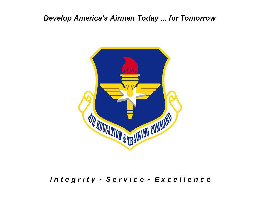 I n t e g r i t y - S e r v i c e - E x c e l l e n c e Develop America's Airmen Today... for Tomorrow