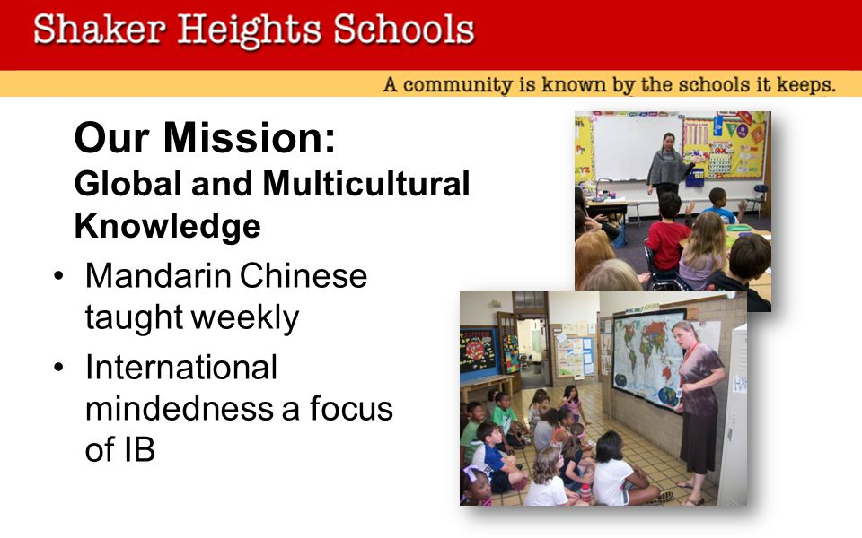 Our Mission: Global and Multicultural Knowledge Mandarin Chinese taught weekly International mindedness a focus of IB