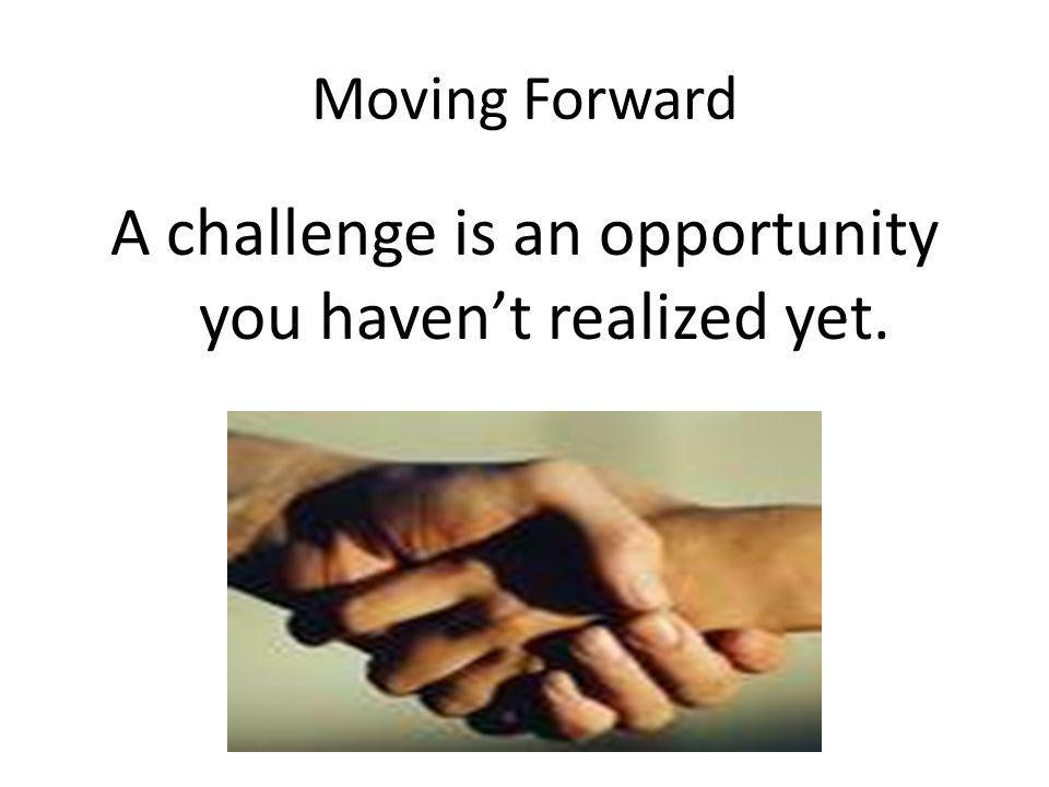 Moving Forward A challenge is an opportunity you haven't realized yet.