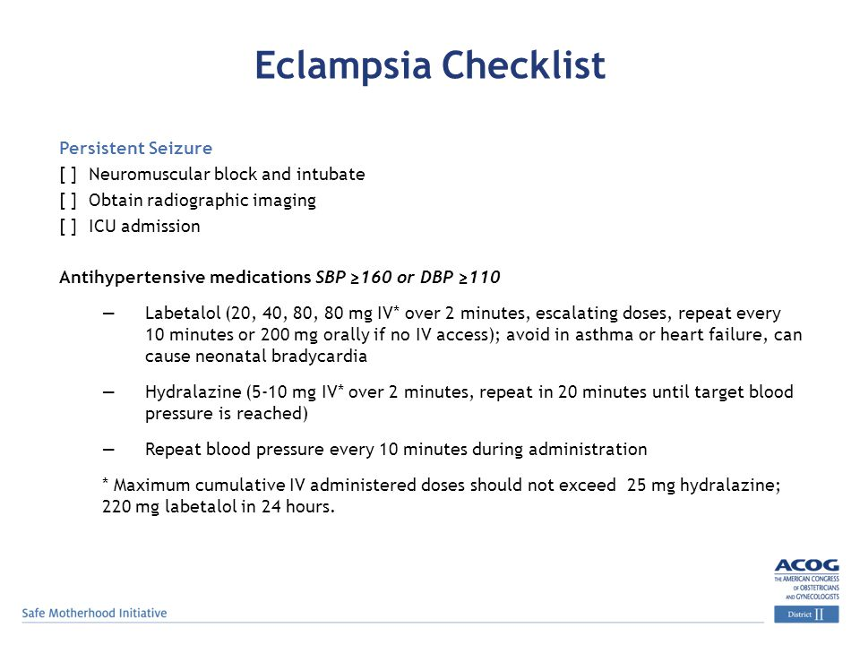Eclampsia Checklist Persistent Seizure [ ] Neuromuscular block and intubate [ ] Obtain radiographic imaging [ ] ICU admission Antihypertensive medicat