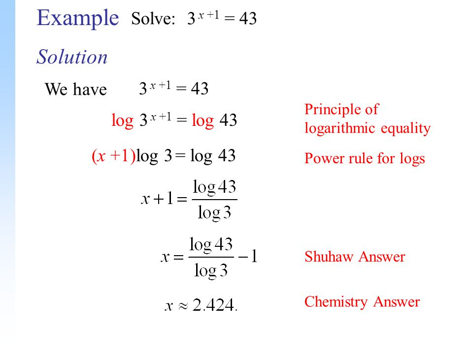 Solution Example Solve: 3 x +1 = 43 We have 3 x +1 = 43 log 3 x +1 = log 43 (x +1)log 3 = log 43 Principle of logarithmic equality Power rule for logs Shuhaw Answer Chemistry Answer