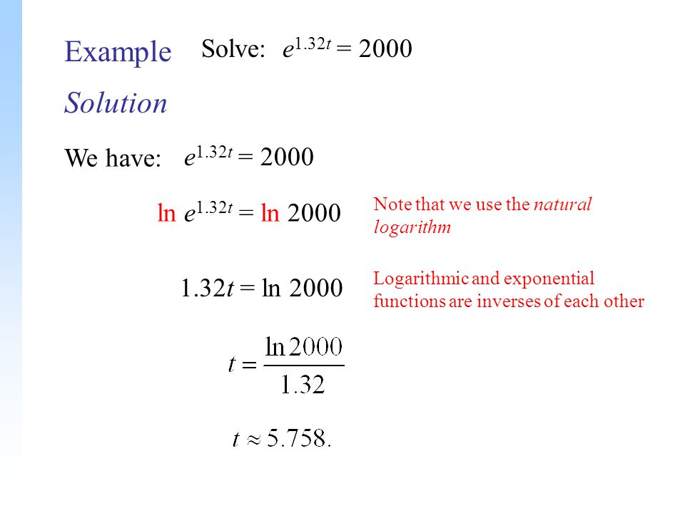 Solution Example Solve: e 1.32t = 2000 We have: Note that we use the natural logarithm Logarithmic and exponential functions are inverses of each other e 1.32t = 2000 ln e 1.32t = ln 2000 1.32t = ln 2000
