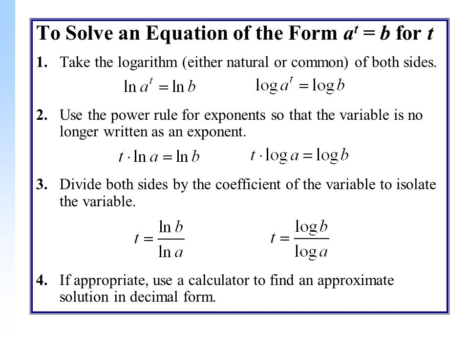 To Solve an Equation of the Form a t = b for t 1.Take the logarithm (either natural or common) of both sides.