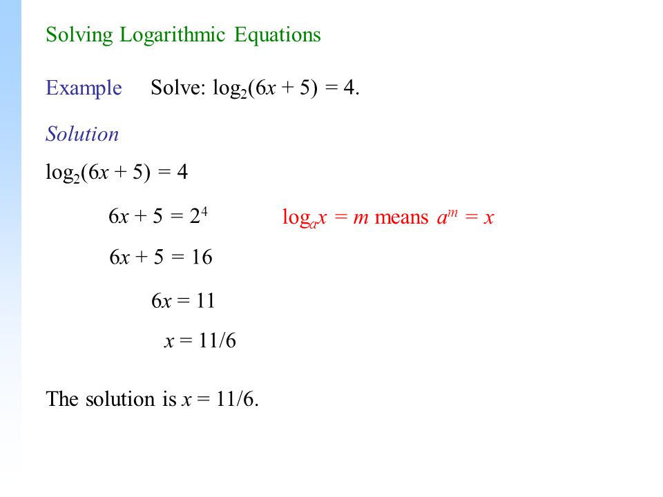 Solution Example Solve: log 2 (6x + 5) = 4. 6x + 5 = 2 4 6x = 11 The solution is x = 11/6.
