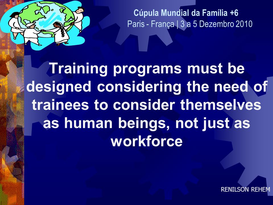 Training programs must be designed considering the need of trainees to consider themselves as human beings, not just as workforce RENILSON REHEM Cúpula Mundial da Família +6 Paris - França | 3 a 5 Dezembro 2010