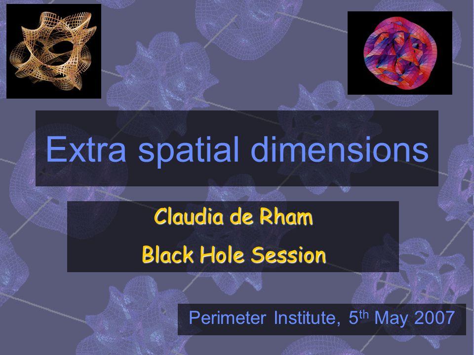 Extra spatial dimensions Claudia de Rham Black Hole Session Perimeter Institute, 5 th May 2007