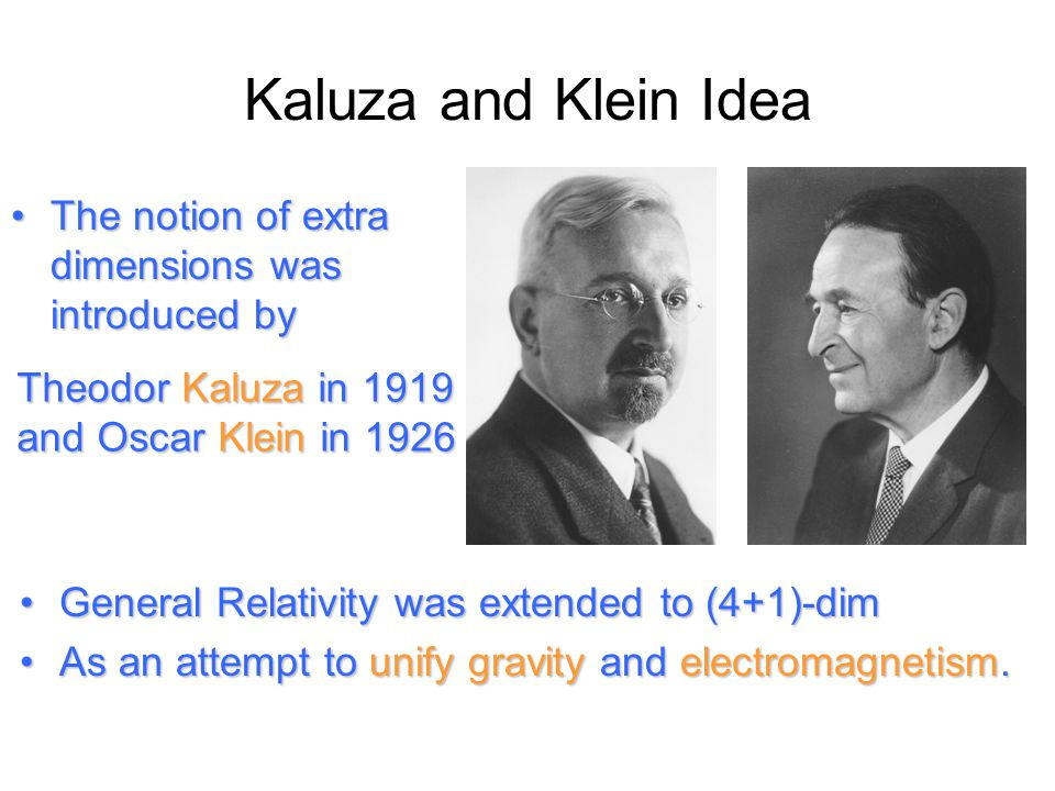 Kaluza and Klein Idea The notion of extra dimensions was introduced byThe notion of extra dimensions was introduced by General Relativity was extended to (4+1)-dimGeneral Relativity was extended to (4+1)-dim As an attempt to unify gravity and electromagnetism.As an attempt to unify gravity and electromagnetism.