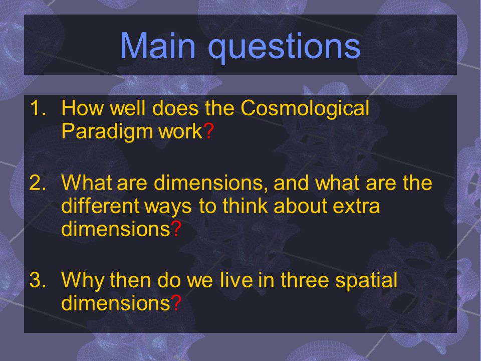 Main questions 1.How well does the Cosmological Paradigm work? 2.What are dimensions, and what are the different ways to think about extra dimensions?