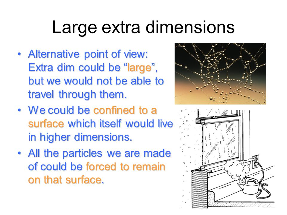 "Large extra dimensions Alternative point of view: Extra dim could be ""large"", but we would not be able to travel through them.Alternative point of vie"