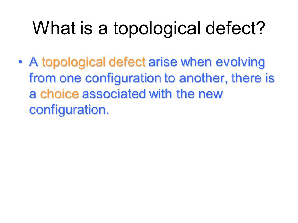 What is a topological defect? A topological defect arise when evolving from one configuration to another, there is a choice associated with the new co