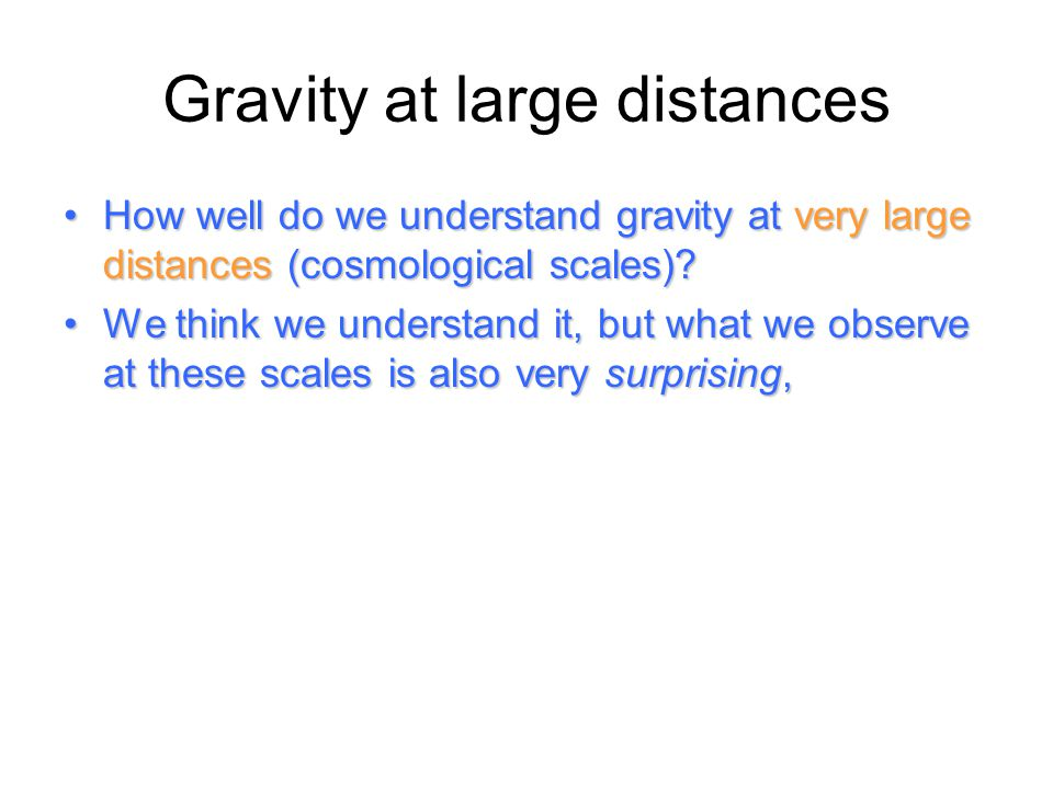 Gravity at large distances How well do we understand gravity at very large distances (cosmological scales)?How well do we understand gravity at very l