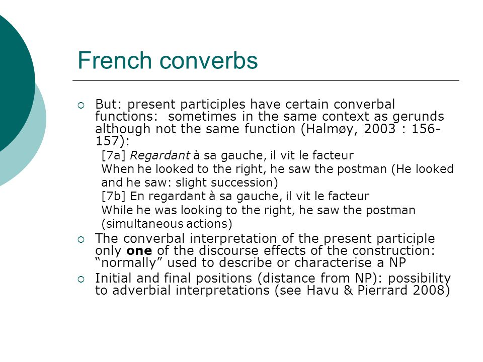 French converbs  But: present participles have certain converbal functions: sometimes in the same context as gerunds although not the same function (Halmøy, 2003 : 156- 157): [7a] Regardant à sa gauche, il vit le facteur When he looked to the right, he saw the postman (He looked and he saw: slight succession) [7b] En regardant à sa gauche, il vit le facteur While he was looking to the right, he saw the postman (simultaneous actions)  The converbal interpretation of the present participle only one of the discourse effects of the construction: normally used to describe or characterise a NP  Initial and final positions (distance from NP): possibility to adverbial interpretations (see Havu & Pierrard 2008)