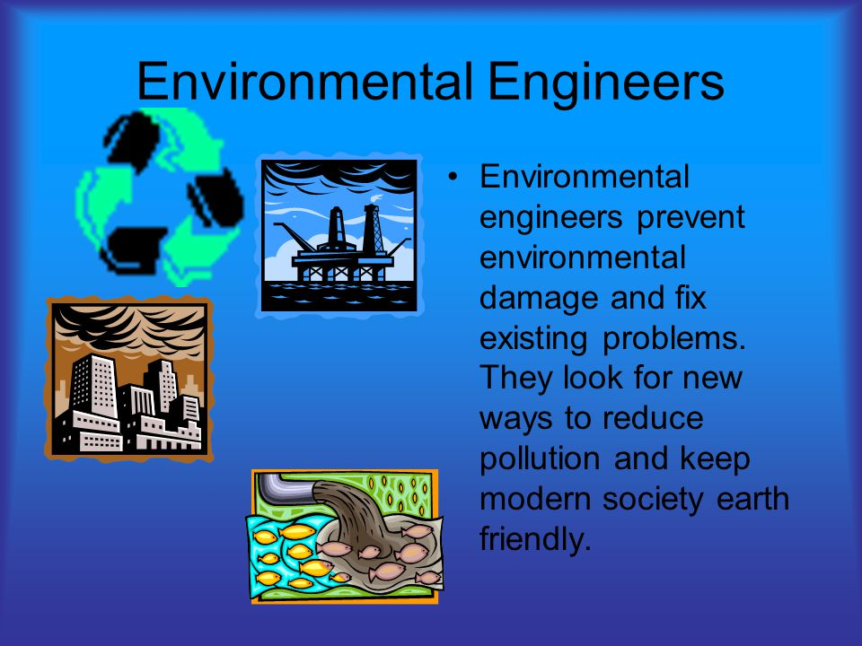 Environmental Engineers Environmental engineers prevent environmental damage and fix existing problems.