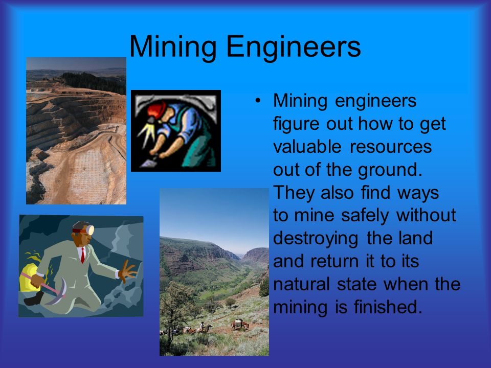 Mining Engineers Mining engineers figure out how to get valuable resources out of the ground.