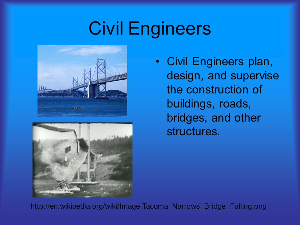 Civil Engineers Civil Engineers plan, design, and supervise the construction of buildings, roads, bridges, and other structures.