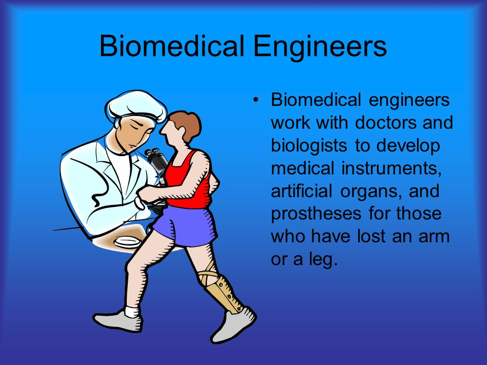 Biomedical Engineers Biomedical engineers work with doctors and biologists to develop medical instruments, artificial organs, and prostheses for those who have lost an arm or a leg.