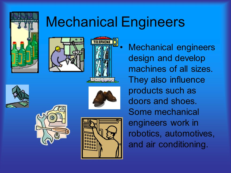 Mechanical Engineers Mechanical engineers design and develop machines of all sizes.