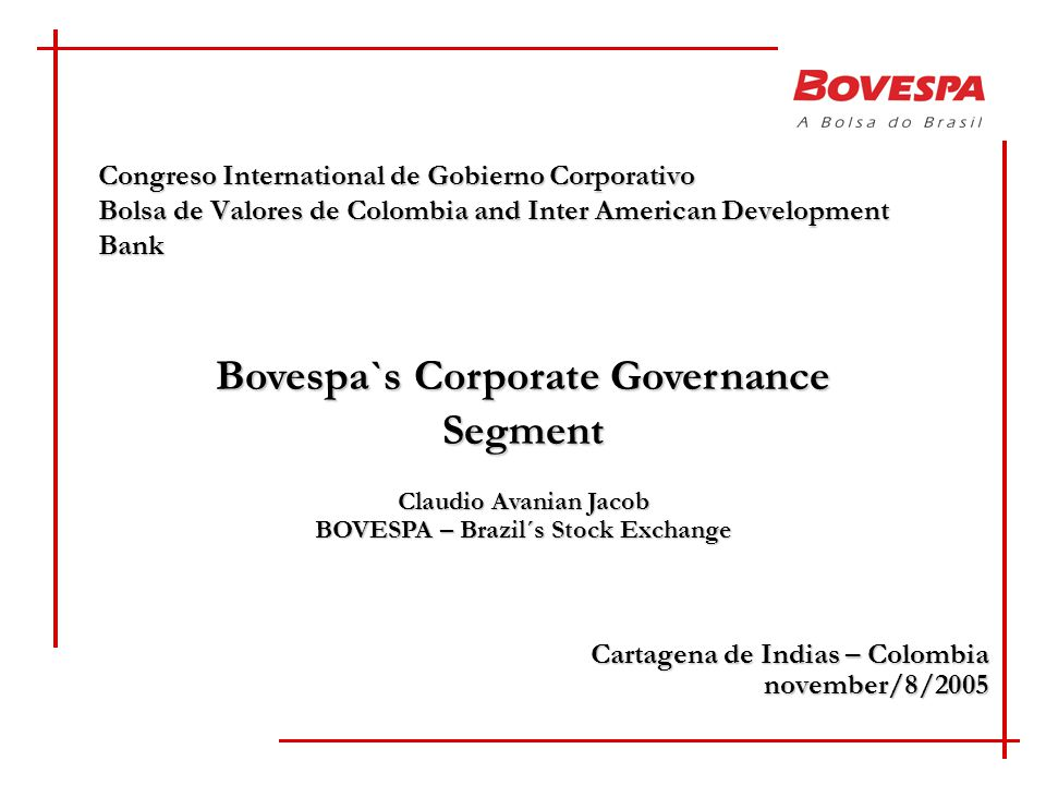Congreso International de Gobierno Corporativo Bolsa de Valores de Colombia and Inter American Development Bank Cartagena de Indias – Colombia november/8/2005 Bovespa`s Corporate Governance Segment Claudio Avanian Jacob BOVESPA – Brazil´s Stock Exchange