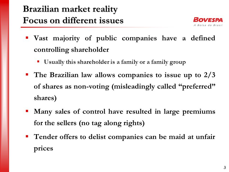 3 Brazilian market reality Focus on different issues  Vast majority of public companies have a defined controlling shareholder  Usually this shareholder is a family or a family group  The Brazilian law allows companies to issue up to 2/3 of shares as non-voting (misleadingly called preferred shares)  Many sales of control have resulted in large premiums for the sellers (no tag along rights)  Tender offers to delist companies can be maid at unfair prices