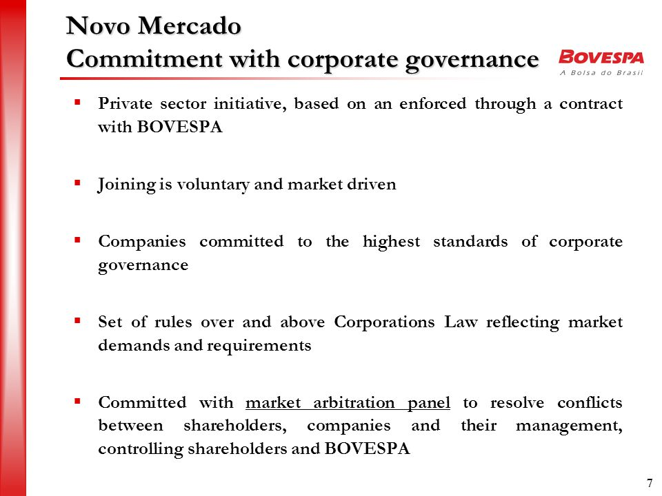 7 Novo Mercado Commitment with corporate governance  Private sector initiative, based on an enforced through a contract with BOVESPA  Joining is voluntary and market driven  Companies committed to the highest standards of corporate governance  Set of rules over and above Corporations Law reflecting market demands and requirements  Committed with market arbitration panel to resolve conflicts between shareholders, companies and their management, controlling shareholders and BOVESPA