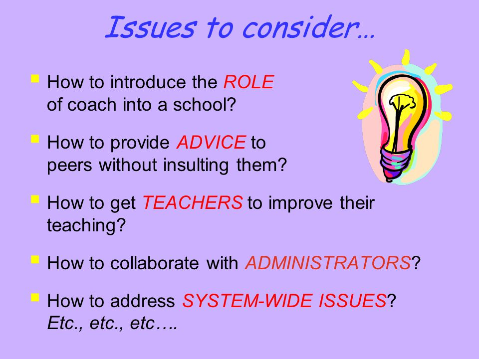 Issues to consider…  How to introduce the ROLE of coach into a school?  How to provide ADVICE to peers without insulting them?  How to get TEACHERS
