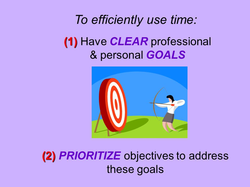 To efficiently use time: (1) (1) Have CLEAR professional & personal GOALS (2) (2) PRIORITIZE objectives to address these goals
