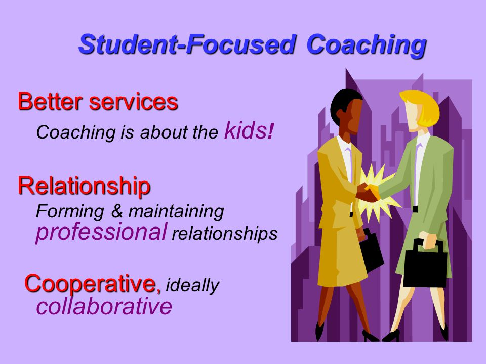 Better services Coaching is about the kids !Relationship Forming & maintaining professional relationships Cooperative, Cooperative, ideally collaborat