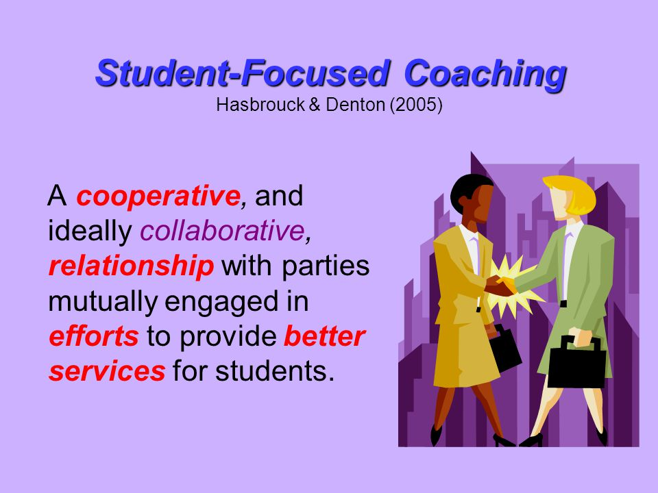 Student-Focused Coaching Student-Focused Coaching Hasbrouck & Denton (2005) A cooperative, and ideally collaborative, relationship with parties mutual
