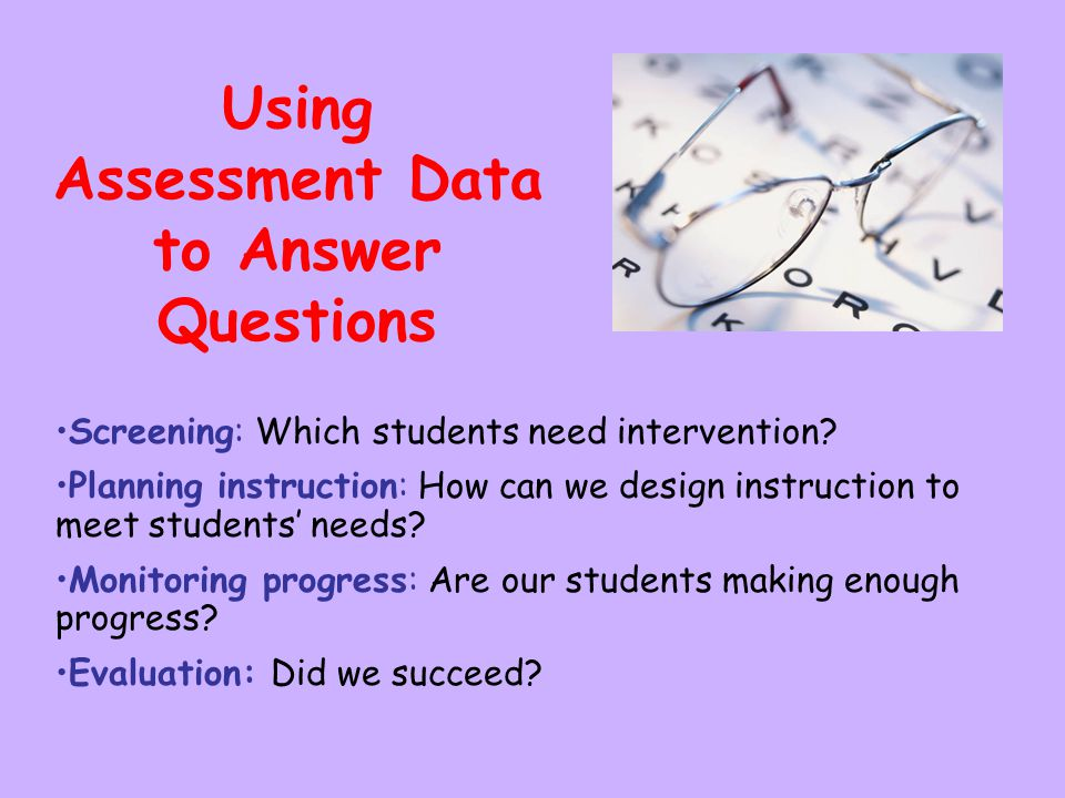 Using Assessment Data to Answer Questions Screening: Which students need intervention? Planning instruction: How can we design instruction to meet stu