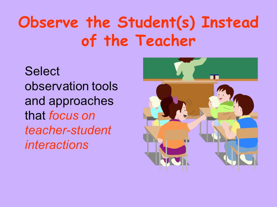 Observe the Student(s) Instead of the Teacher Select observation tools and approaches that focus on teacher-student interactions