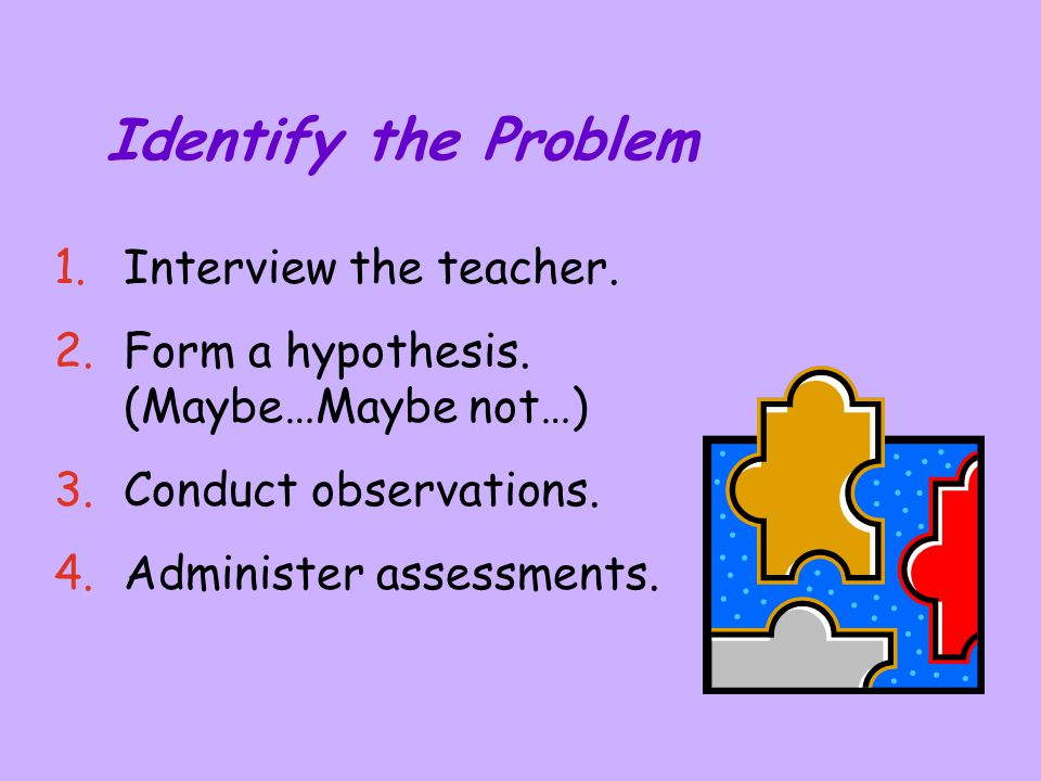 Identify the Problem 1.Interview the teacher. 2.Form a hypothesis. (Maybe…Maybe not…) 3.Conduct observations. 4.Administer assessments.