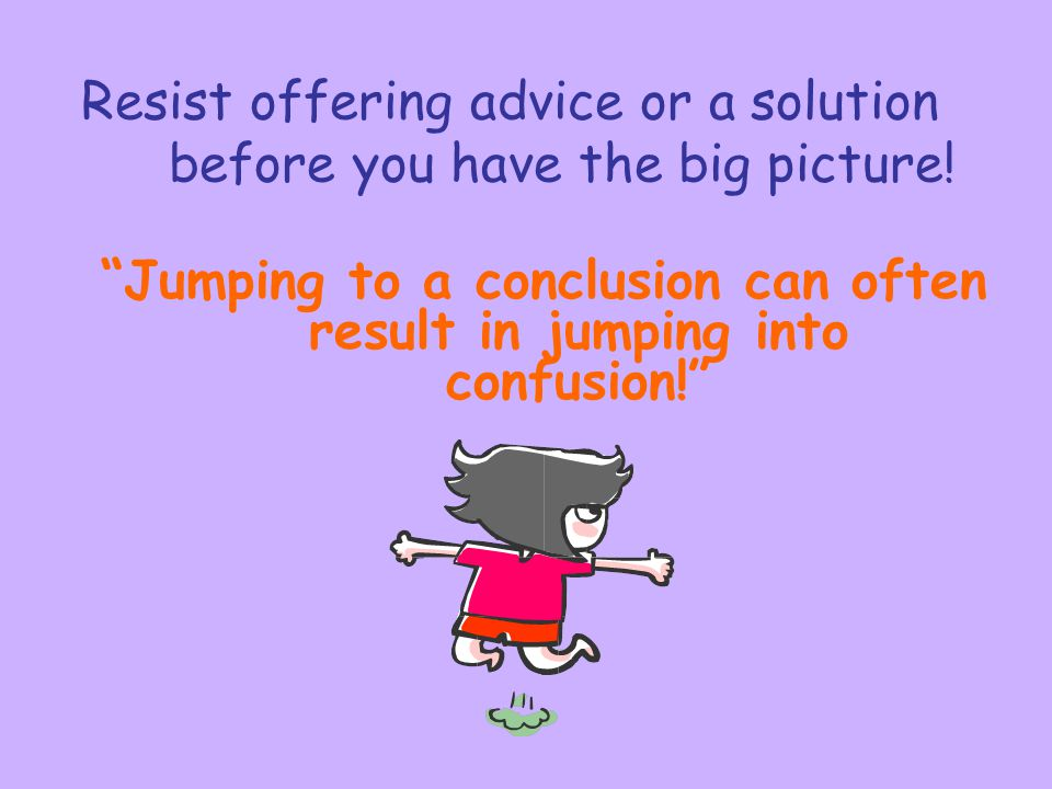 """Resist offering advice or a solution before you have the big picture! """"Jumping to a conclusion can often result in jumping into confusion!"""""""