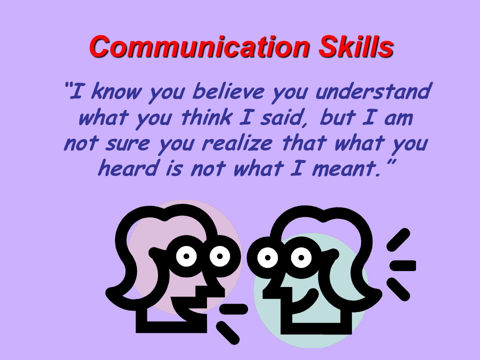 """Communication Skills """"I know you believe you understand what you think I said, but I am not sure you realize that what you heard is not what I meant."""""""