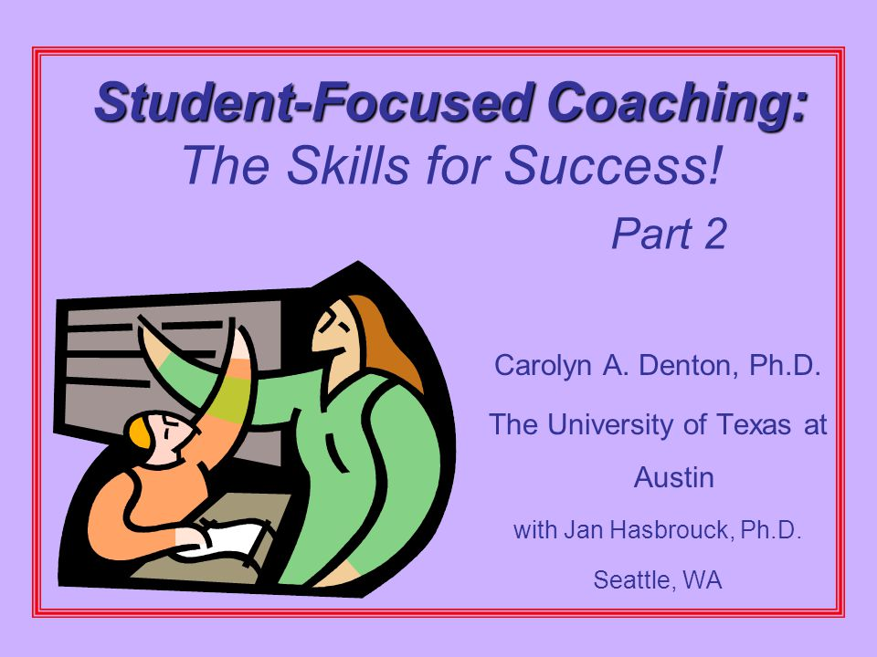 Student-Focused Coaching: Student-Focused Coaching: The Skills for Success! Part 2 Carolyn A. Denton, Ph.D. The University of Texas at Austin with Jan