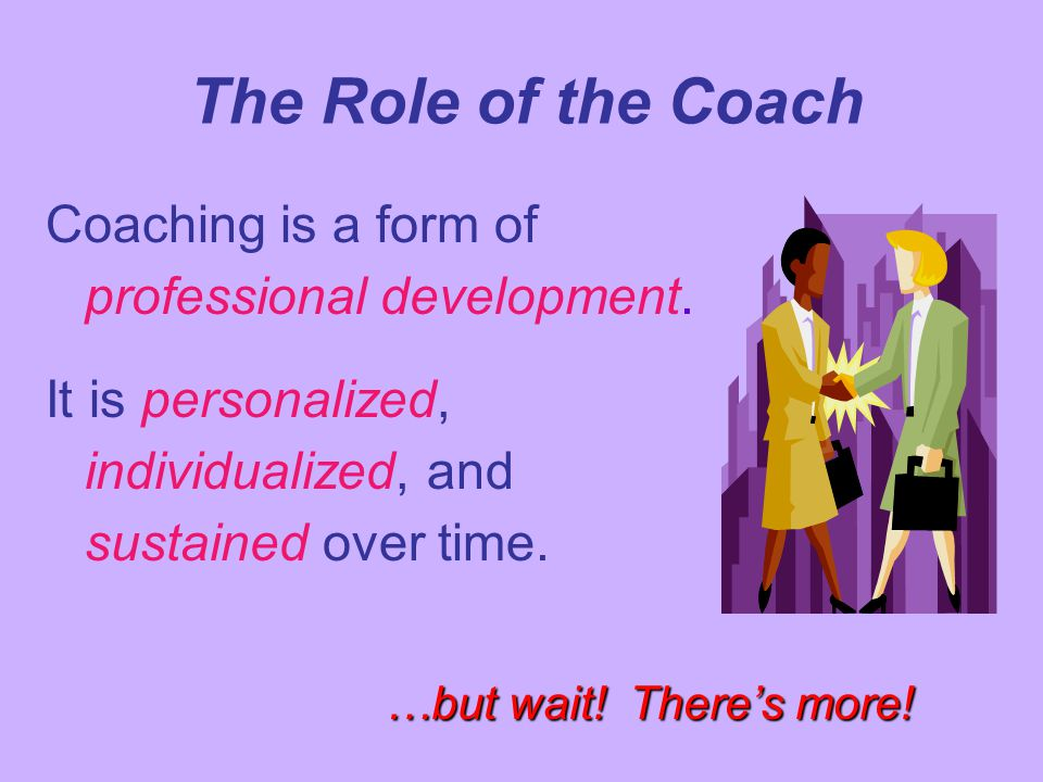 Coaching is a form of professional development. It is personalized, individualized, and sustained over time. The Role of the Coach …but wait! There's