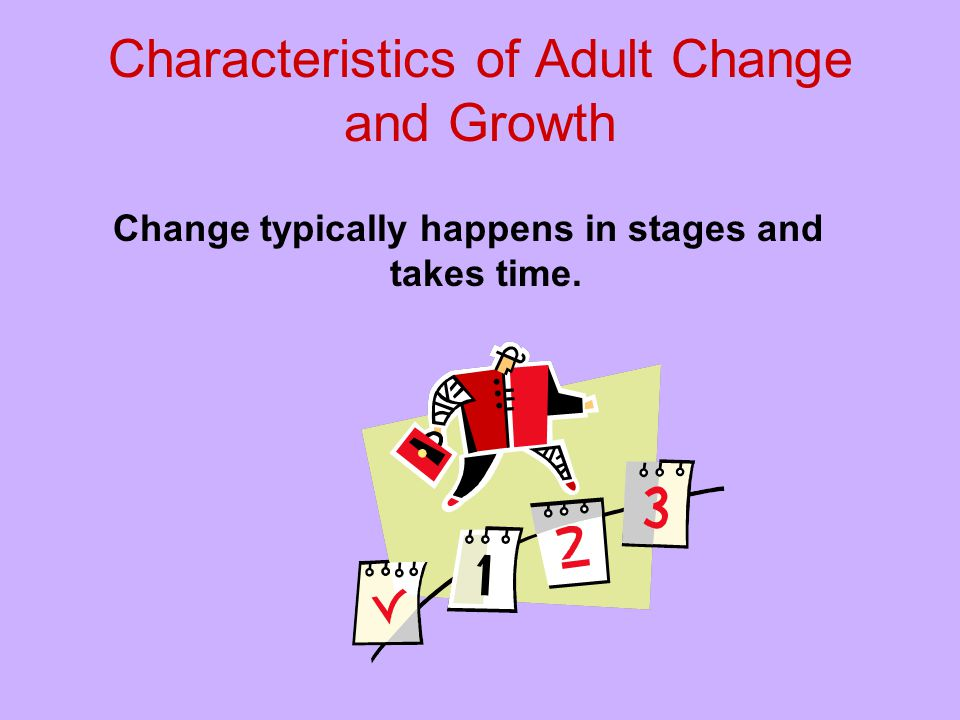 Characteristics of Adult Change and Growth Change typically happens in stages and takes time.