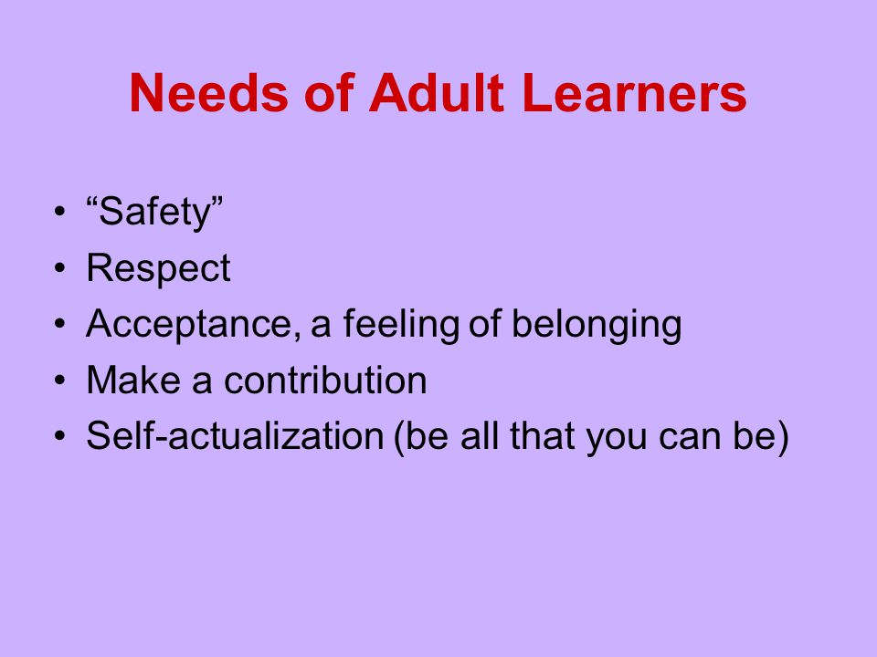 """Needs of Adult Learners """"Safety"""" Respect Acceptance, a feeling of belonging Make a contribution Self-actualization (be all that you can be)"""