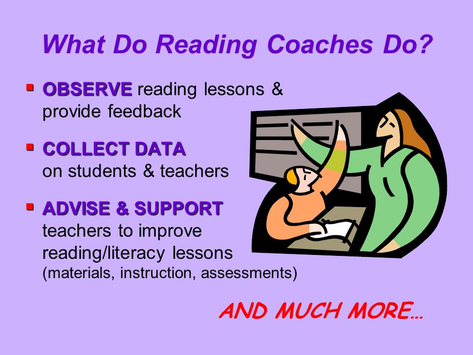 What Do Reading Coaches Do?  OBSERVE  OBSERVE reading lessons & provide feedback  COLLECT DATA  COLLECT DATA on students & teachers  ADVISE & SUP