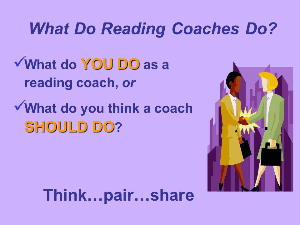 YOU DO What do YOU DO as a reading coach, or SHOULD DO What do you think a coach SHOULD DO ? What Do Reading Coaches Do? Think…pair…share