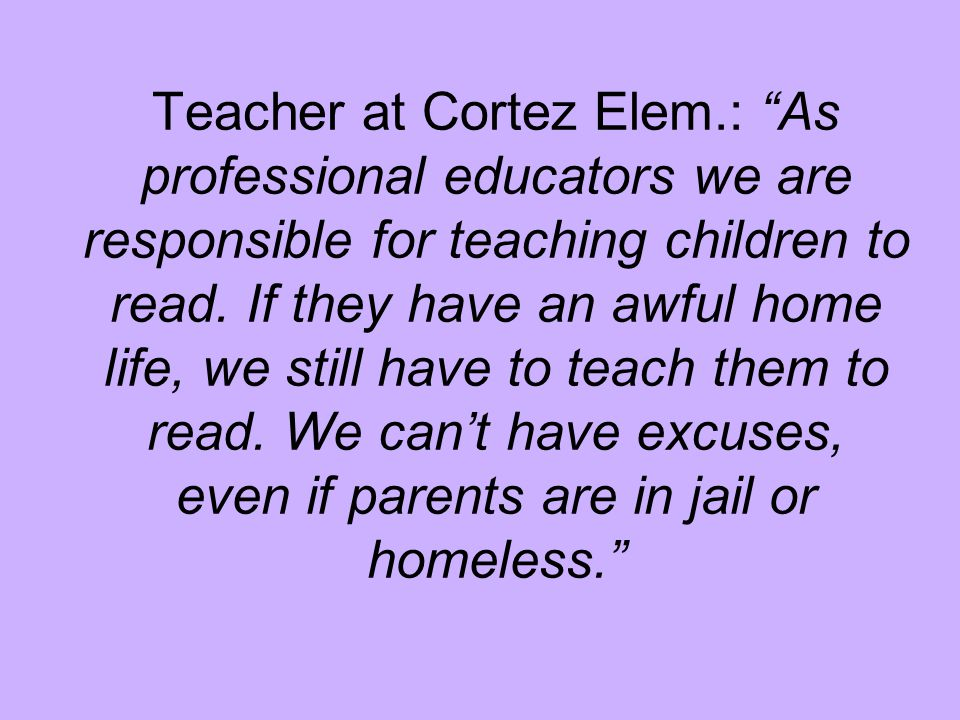 """Teacher at Cortez Elem.: """"As professional educators we are responsible for teaching children to read. If they have an awful home life, we still have t"""