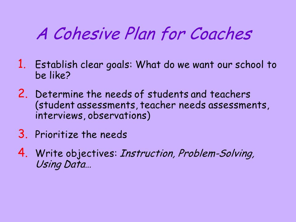 A Cohesive Plan for Coaches 1. Establish clear goals: What do we want our school to be like? 2. Determine the needs of students and teachers (student