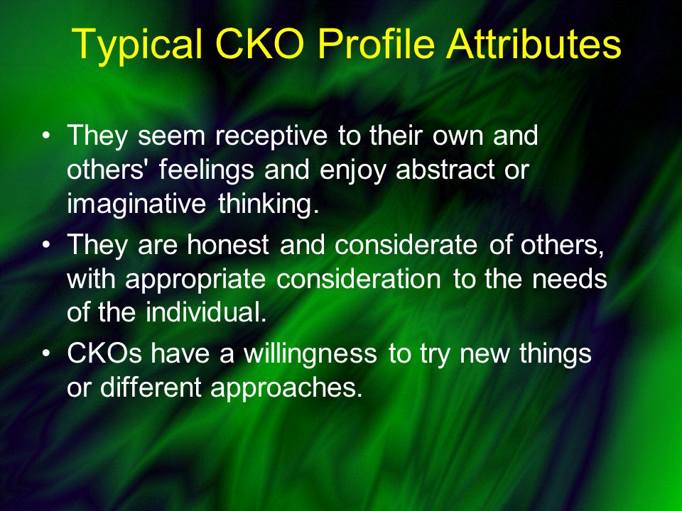 Typical CKO Profile Attributes They seem receptive to their own and others feelings and enjoy abstract or imaginative thinking.