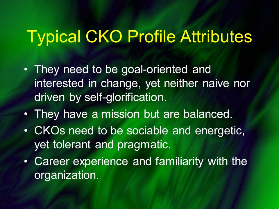 Typical CKO Profile Attributes They need to be goal-oriented and interested in change, yet neither naive nor driven by self-glorification.