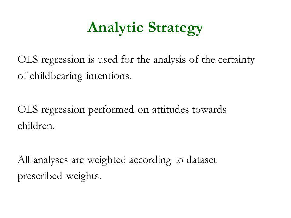 Analytic Strategy OLS regression is used for the analysis of the certainty of childbearing intentions. OLS regression performed on attitudes towards c