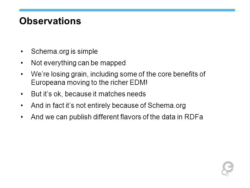 Observations Schema.org is simple Not everything can be mapped We're losing grain, including some of the core benefits of Europeana moving to the rich